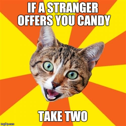 Bad Advice Cat |  IF A STRANGER OFFERS YOU CANDY; TAKE TWO | image tagged in memes,bad advice cat | made w/ Imgflip meme maker