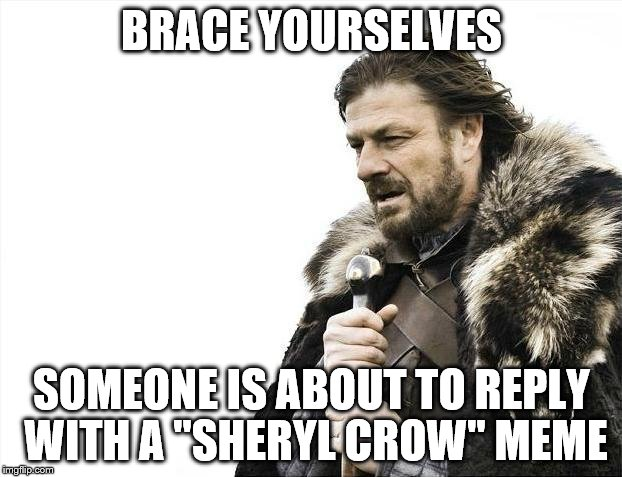 "Brace Yourselves X is Coming Meme | BRACE YOURSELVES SOMEONE IS ABOUT TO REPLY WITH A ""SHERYL CROW"" MEME 