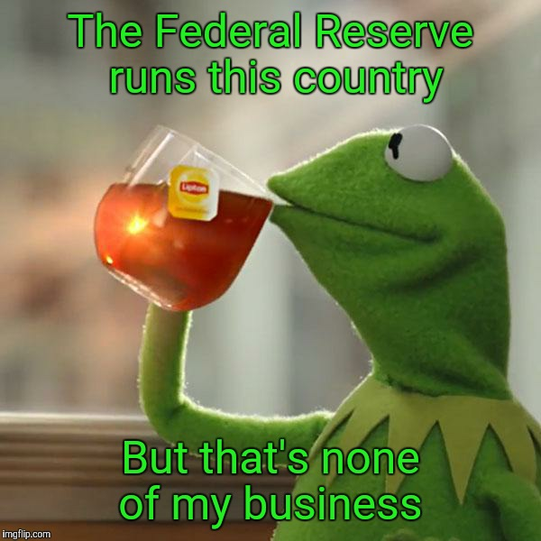 But Thats None Of My Business Meme | The Federal Reserve runs this country But that's none of my business | image tagged in memes,but thats none of my business,kermit the frog | made w/ Imgflip meme maker