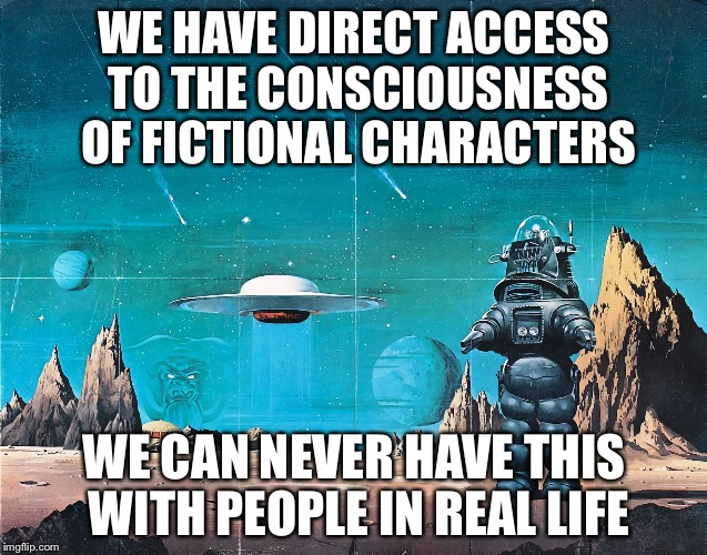 Why fictional characters are unique |  WE HAVE DIRECT ACCESS TO THE CONSCIOUSNESS OF FICTIONAL CHARACTERS; WE CAN NEVER HAVE THIS WITH PEOPLE IN REAL LIFE | image tagged in fiction,memes | made w/ Imgflip meme maker