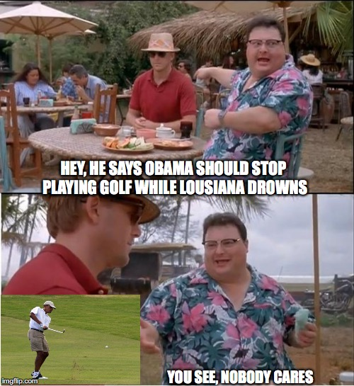 The Flood - Worst Than Katrina | HEY, HE SAYS OBAMA SHOULD STOP PLAYING GOLF WHILE LOUSIANA DROWNS YOU SEE, NOBODY CARES | image tagged in memes,see nobody cares,barack obama,golf,flood,louisiana | made w/ Imgflip meme maker
