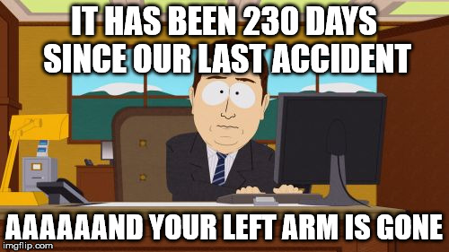 Aaaaand Its Gone Meme | IT HAS BEEN 230 DAYS SINCE OUR LAST ACCIDENT AAAAAAND YOUR LEFT ARM IS GONE | image tagged in memes,aaaaand its gone | made w/ Imgflip meme maker