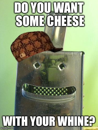 So SJW... | DO YOU WANT SOME CHEESE WITH YOUR WHINE? | image tagged in cheesegrater,scumbag | made w/ Imgflip meme maker