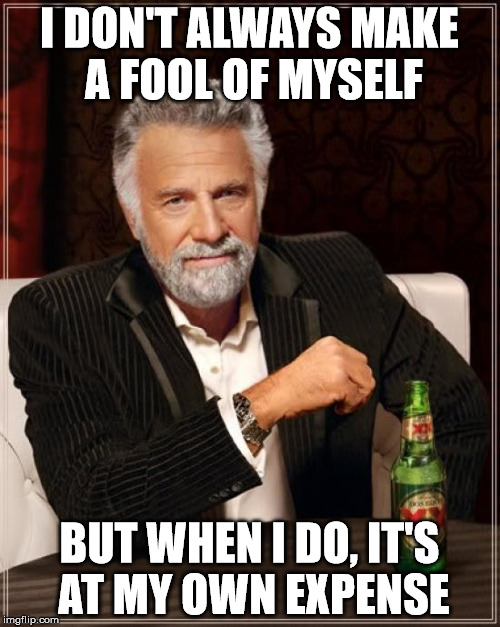 The Most Interesting Man In The World Meme | I DON'T ALWAYS MAKE A FOOL OF MYSELF BUT WHEN I DO, IT'S AT MY OWN EXPENSE | image tagged in memes,the most interesting man in the world | made w/ Imgflip meme maker
