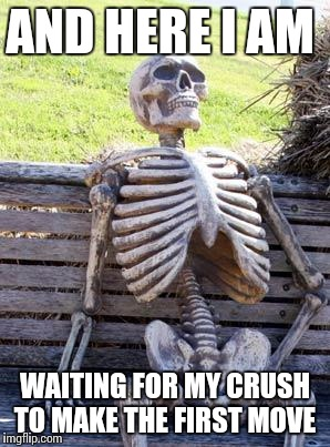 Beloved crush | AND HERE I AM WAITING FOR MY CRUSH TO MAKE THE FIRST MOVE | image tagged in memes,waiting skeleton,crush,men and women | made w/ Imgflip meme maker