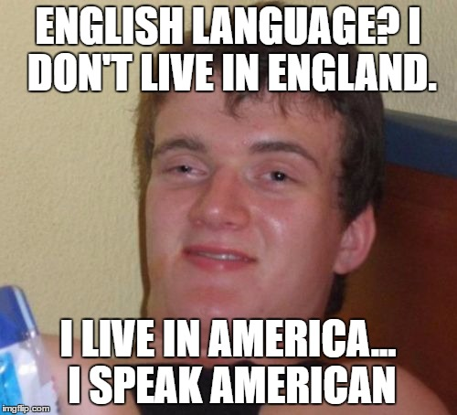 10 Guy Meme | ENGLISH LANGUAGE? I DON'T LIVE IN ENGLAND. I LIVE IN AMERICA... I SPEAK AMERICAN | image tagged in memes,10 guy | made w/ Imgflip meme maker