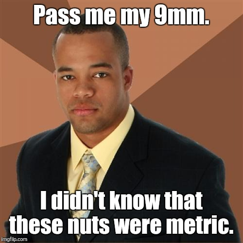 Successful Black Man Meme | Pass me my 9mm. I didn't know that these nuts were metric. | image tagged in memes,successful black man | made w/ Imgflip meme maker