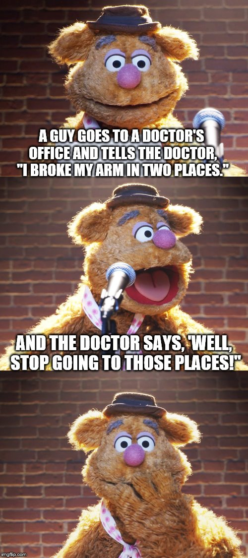 "Fozzie Jokes | A GUY GOES TO A DOCTOR'S OFFICE AND TELLS THE DOCTOR, ""I BROKE MY ARM IN TWO PLACES."" AND THE DOCTOR SAYS, 'WELL, STOP GOING TO THOSE PLACES 