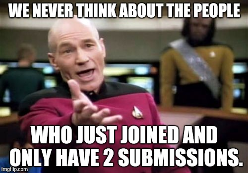 Picard Wtf Meme | WE NEVER THINK ABOUT THE PEOPLE WHO JUST JOINED AND ONLY HAVE 2 SUBMISSIONS. | image tagged in memes,picard wtf | made w/ Imgflip meme maker