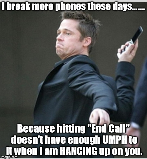 "Brad Pitt throwing phone | I break more phones these days....... Because hitting ""End Call"" doesn't have enough UMPH to it when I am HANGING up on you. 