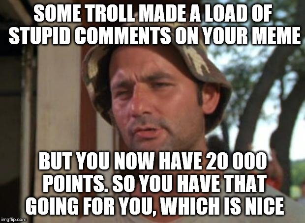 SOME TROLL MADE A LOAD OF STUPID COMMENTS ON YOUR MEME BUT YOU NOW HAVE 20 000 POINTS. SO YOU HAVE THAT GOING FOR YOU, WHICH IS NICE | made w/ Imgflip meme maker