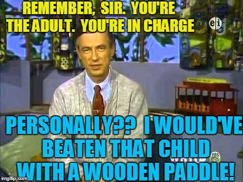 Mr Rogers | REMEMBER,  SIR.  YOU'RE THE ADULT.  YOU'RE IN CHARGE PERSONALLY??  I WOULD'VE BEATEN THAT CHILD WITH A WOODEN PADDLE! | image tagged in mr rogers | made w/ Imgflip meme maker