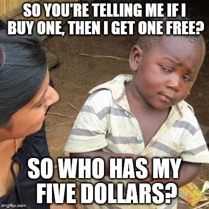 don't try to lure me into some circular maze of logic | SO YOU'RE TELLING ME IF I BUY ONE, THEN I GET ONE FREE? SO WHO HAS MY FIVE DOLLARS? | image tagged in memes,third world skeptical kid,jedi mind trick | made w/ Imgflip meme maker