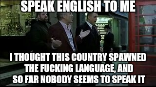 SPEAK ENGLISH TO ME I THOUGHT THIS COUNTRY SPAWNED THE F**KING LANGUAGE, AND SO FAR NOBODY SEEMS TO SPEAK IT | made w/ Imgflip meme maker