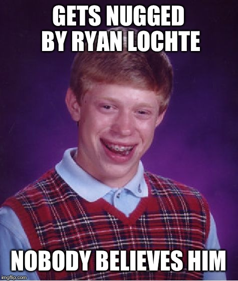Bad Luck Brian Meme | GETS NUGGED BY RYAN LOCHTE NOBODY BELIEVES HIM | image tagged in memes,bad luck brian | made w/ Imgflip meme maker