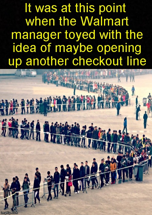 Meanwhile, in Walmart.... | It was at this point when the Walmart manager toyed with the idea of maybe opening up another checkout line | image tagged in funny memes,walmart,welcome to walmart,dank memes,memes | made w/ Imgflip meme maker