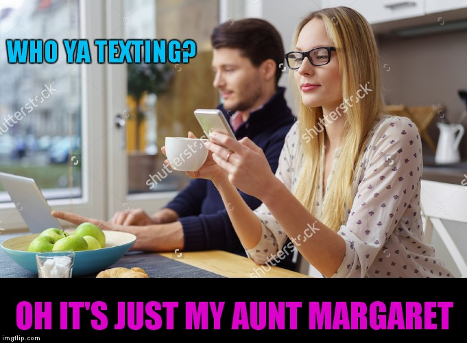 WHO YA TEXTING? OH IT'S JUST MY AUNT MARGARET | made w/ Imgflip meme maker