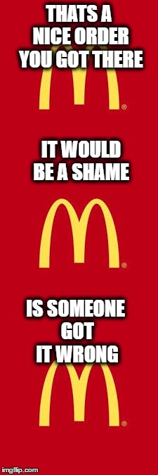McDonalds right now | THATS A NICE ORDER YOU GOT THERE IT WOULD BE A SHAME IS SOMEONE GOT IT WRONG | image tagged in mcdonalds,order,that's a nice x you got there | made w/ Imgflip meme maker