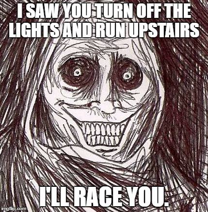 True Frear |  I SAW YOU TURN OFF THE LIGHTS AND RUN UPSTAIRS; I'LL RACE YOU. | image tagged in memes,unwanted house guest | made w/ Imgflip meme maker