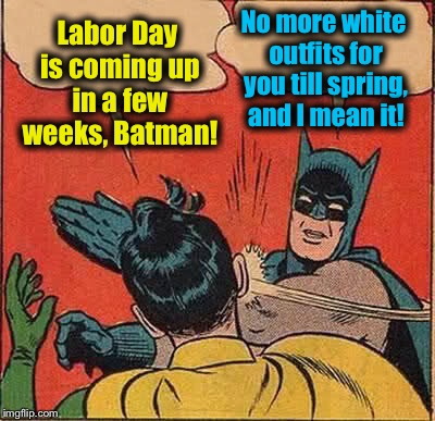 Batman Slapping Robin Meme | Labor Day is coming up in a few weeks, Batman! No more white outfits for you till spring, and I mean it! | image tagged in memes,batman slapping robin,evilmandoevil,funny | made w/ Imgflip meme maker