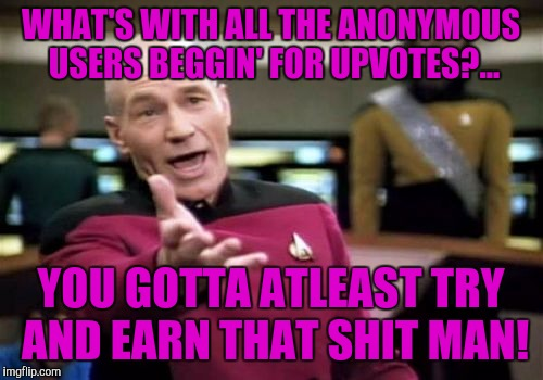 Picard Wtf Meme | WHAT'S WITH ALL THE ANONYMOUS USERS BEGGIN' FOR UPVOTES?... YOU GOTTA ATLEAST TRY AND EARN THAT SHIT MAN! | image tagged in memes,picard wtf | made w/ Imgflip meme maker