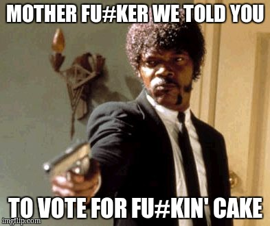Say That Again I Dare You Meme | MOTHER FU#KER WE TOLD YOU TO VOTE FOR FU#KIN' CAKE | image tagged in memes,say that again i dare you | made w/ Imgflip meme maker