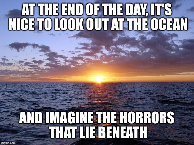 The ocean is full of horrors | AT THE END OF THE DAY, IT'S NICE TO LOOK OUT AT THE OCEAN AND IMAGINE THE HORRORS THAT LIE BENEATH | image tagged in ocean,sea,funny but true | made w/ Imgflip meme maker