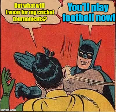 Batman Slapping Robin Meme | But what will I wear for my cricket tournaments? You'll play football now! | image tagged in memes,batman slapping robin | made w/ Imgflip meme maker