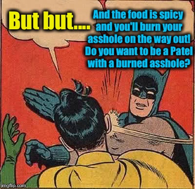 Batman Slapping Robin Meme | But but.... And the food is spicy and you'll burn your asshole on the way out! Do you want to be a Patel with a burned asshole? | image tagged in memes,batman slapping robin | made w/ Imgflip meme maker