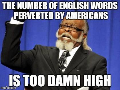 Too Damn High Meme | THE NUMBER OF ENGLISH WORDS PERVERTED BY AMERICANS IS TOO DAMN HIGH | image tagged in memes,too damn high | made w/ Imgflip meme maker