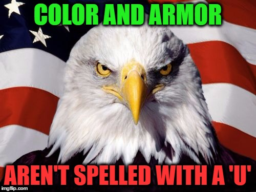 COLOR AND ARMOR AREN'T SPELLED WITH A 'U' | made w/ Imgflip meme maker