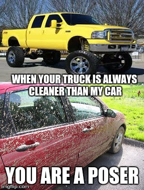GONE MUDDIN' | WHEN YOUR TRUCK IS ALWAYS CLEANER THAN MY CAR YOU ARE A POSER | image tagged in truck,mud jam,mudding,muddy,raised truck | made w/ Imgflip meme maker