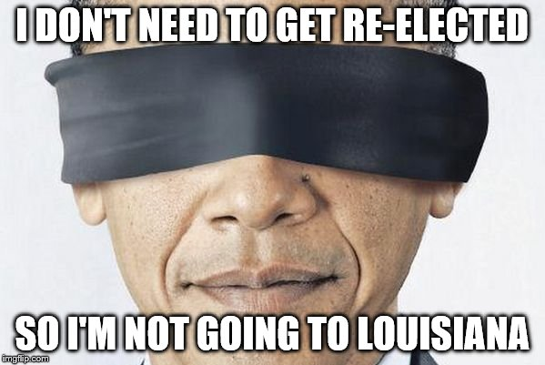 Obama Blinded | I DON'T NEED TO GET RE-ELECTED SO I'M NOT GOING TO LOUISIANA | image tagged in obama blinded | made w/ Imgflip meme maker