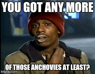 Y'all Got Any More Of That Meme | YOU GOT ANY MORE OF THOSE ANCHOVIES AT LEAST? | image tagged in memes,yall got any more of | made w/ Imgflip meme maker