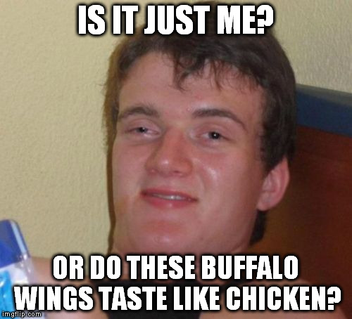 I know it's an oldie, but always thought it was funny even if wasnt a joke | IS IT JUST ME? OR DO THESE BUFFALO WINGS TASTE LIKE CHICKEN? | image tagged in memes,10 guy | made w/ Imgflip meme maker