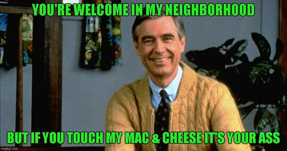 YOU'RE WELCOME IN MY NEIGHBORHOOD BUT IF YOU TOUCH MY MAC & CHEESE IT'S YOUR ASS | made w/ Imgflip meme maker