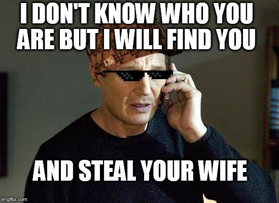 Liam Neeson Taken 2 Meme |  I DON'T KNOW WHO YOU ARE BUT I WILL FIND YOU; AND STEAL YOUR WIFE | image tagged in memes,liam neeson taken 2,scumbag | made w/ Imgflip meme maker