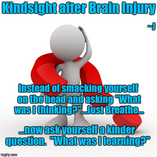 "Kindsight  |  Kindsight after Brain Injury; ~J; Instead of smacking yourself on the head and asking ""What was I thinking?""...Just Breathe... ...now ask yourself a kinder question.  ""What was I learning?"" 