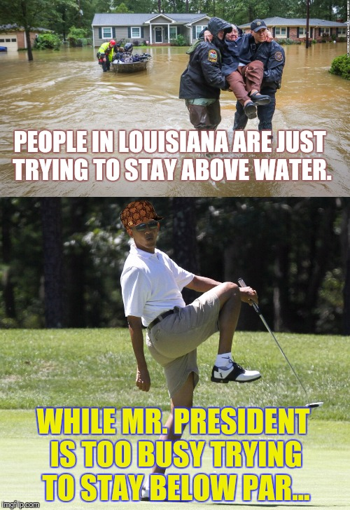 Priorities.  | PEOPLE IN LOUISIANA ARE JUST TRYING TO STAY ABOVE WATER. WHILE MR. PRESIDENT IS TOO BUSY TRYING TO STAY BELOW PAR... | image tagged in barack obama,louisiana flood,priorities,golf,help,meme | made w/ Imgflip meme maker