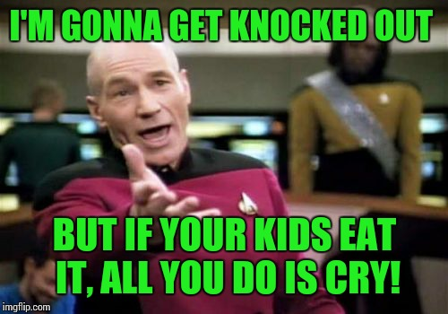 Picard Wtf Meme | I'M GONNA GET KNOCKED OUT BUT IF YOUR KIDS EAT IT, ALL YOU DO IS CRY! | image tagged in memes,picard wtf | made w/ Imgflip meme maker