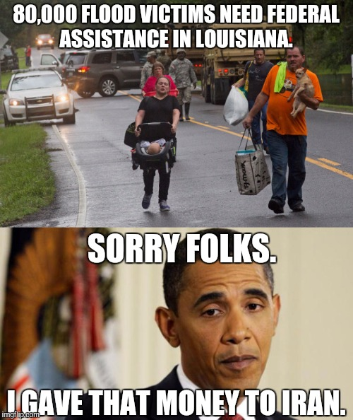Not many floods in Iran. |  80,000 FLOOD VICTIMS NEED FEDERAL ASSISTANCE IN LOUISIANA. SORRY FOLKS. I GAVE THAT MONEY TO IRAN. | image tagged in barack obama,louisiana flood,incompetence,assistance,meme | made w/ Imgflip meme maker