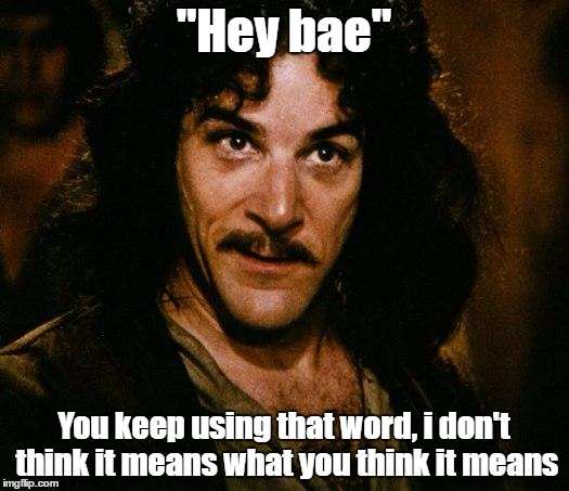 "Bae is danish for poop. also hope i didn't trigger thousands of online daters | ""Hey bae"" You keep using that word, i don't think it means what you think it means 