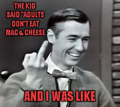 "THE KID SAID ""ADULTS DON'T EAT MAC & CHEESE AND I WAS LIKE 