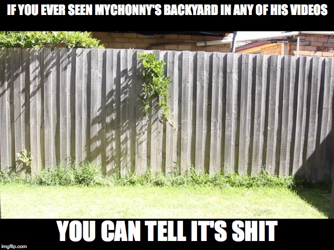 Mychonny's Backyard | IF YOU EVER SEEN MYCHONNY'S BACKYARD IN ANY OF HIS VIDEOS YOU CAN TELL IT'S SHIT | image tagged in memes,mychonny,youtube,youtuber,backyard | made w/ Imgflip meme maker