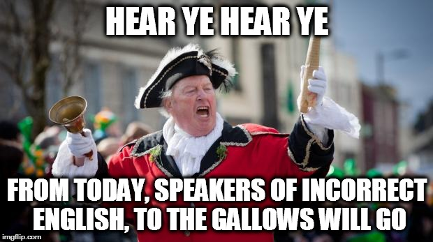 Town Crier | HEAR YE HEAR YE FROM TODAY, SPEAKERS OF INCORRECT ENGLISH, TO THE GALLOWS WILL GO | image tagged in town crier | made w/ Imgflip meme maker