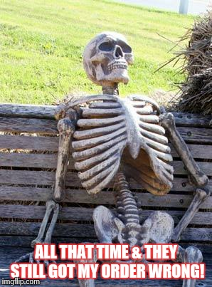Waiting Skeleton Meme | ALL THAT TIME & THEY STILL GOT MY ORDER WRONG! | image tagged in memes,waiting skeleton | made w/ Imgflip meme maker