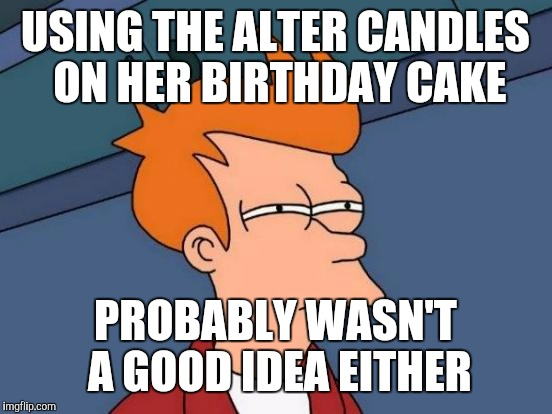 Futurama Fry Meme | USING THE ALTER CANDLES ON HER BIRTHDAY CAKE PROBABLY WASN'T A GOOD IDEA EITHER | image tagged in memes,futurama fry | made w/ Imgflip meme maker