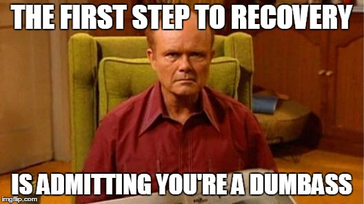 Red Forman Dumbass | THE FIRST STEP TO RECOVERY IS ADMITTING YOU'RE A DUMBASS | image tagged in red forman dumbass | made w/ Imgflip meme maker