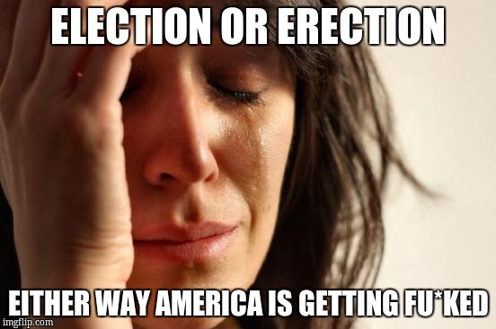 First World Problems Meme | ELECTION OR ERECTION EITHER WAY AMERICA IS GETTING FU*KED | image tagged in memes,first world problems | made w/ Imgflip meme maker