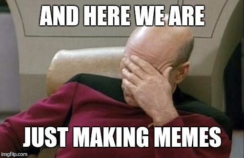 Captain Picard Facepalm Meme | AND HERE WE ARE JUST MAKING MEMES | image tagged in memes,captain picard facepalm | made w/ Imgflip meme maker